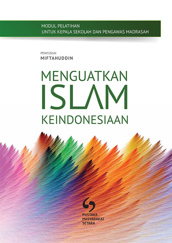 MODUL UNTUK PELATIHAN KEPALA DAN PENGAWAS MADRASAH: MENGUATKAN ISLAM KEINDONESIAAN